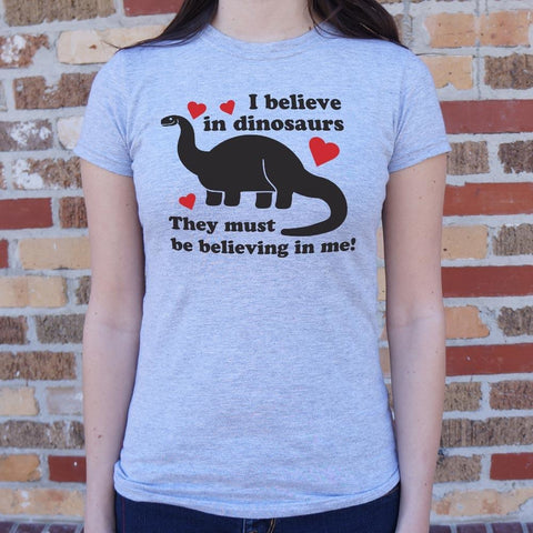 I Believe In Dinosaurs They Must Be Believing In Me T-Shirt Ladies- Free Shipping