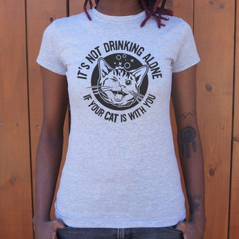 It's Not Drinking Alone If Your Cat Is With You T-Shirt Ladies- Free Shipping