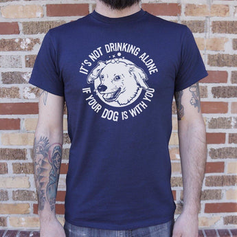 It's Not Drinking Alone If Your Dog Is With You T-Shirt Mens- Free Shipping