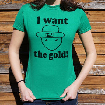 I Want The Gold T-Shirt Ladies- Free Shipping