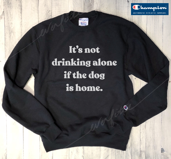 Sale! It's Not Drinking Alone, If The Dog Is Home... Black Sweatshirt