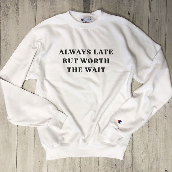 Always Late But Worth The Wait ... White Champion Brand Sweatshirt