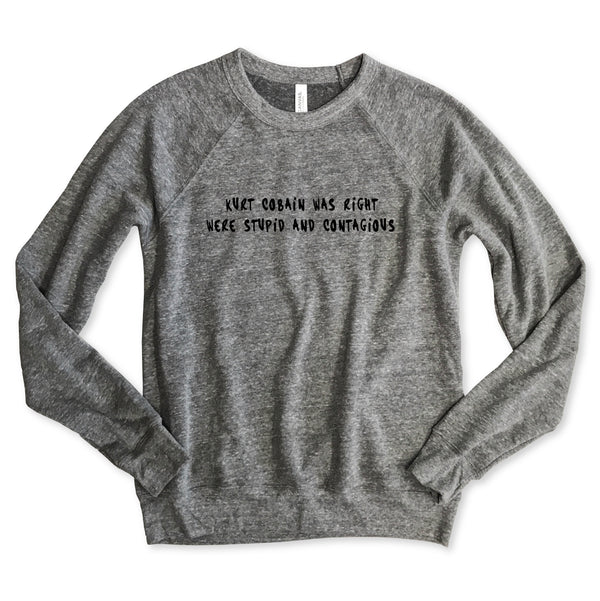 Kurt Cobain Was Right We're Stupid And Contagious ... Unisex Raglan Sweatshirt