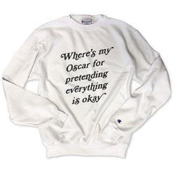 Where's My Oscar For Pretending Everything Is Okay ...White Champion Brand Sweatshirt