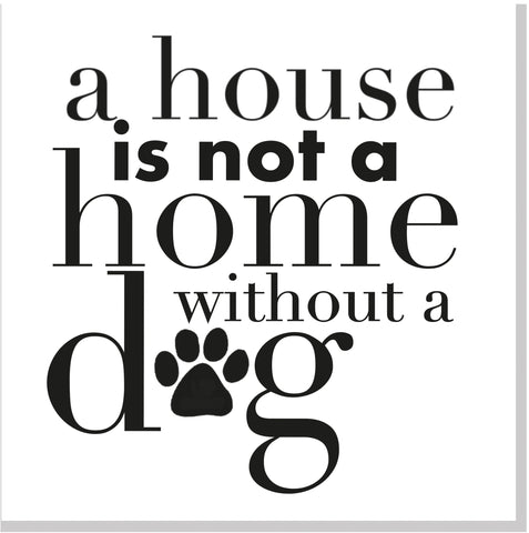 A House is not a home without a Dog square card