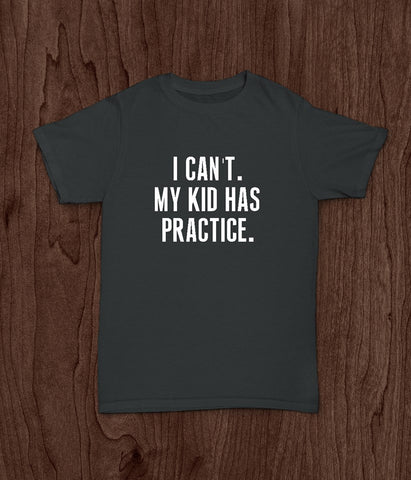 Funny Adult T Shirt, I Can't, My Kid Has Practice, Sports Mom, Sports Dad - Living Word Designs, Inspirational Home Decor
