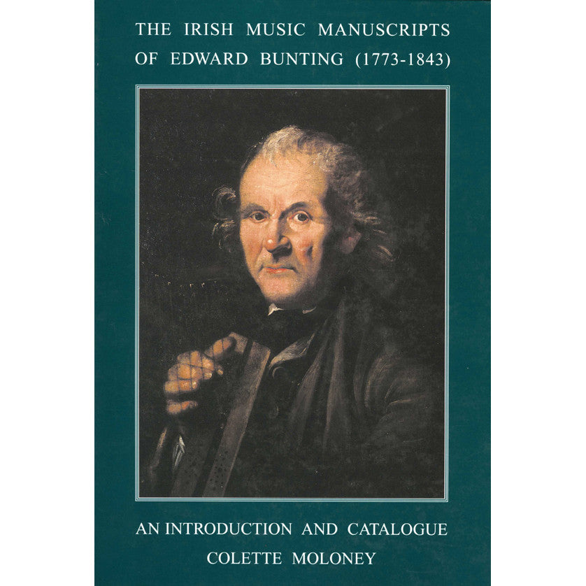 The Irish Music Manuscripts of Edward Bunting (1773-1843): An Introduction and Catalogue / Dr Colette Moloney, ed.