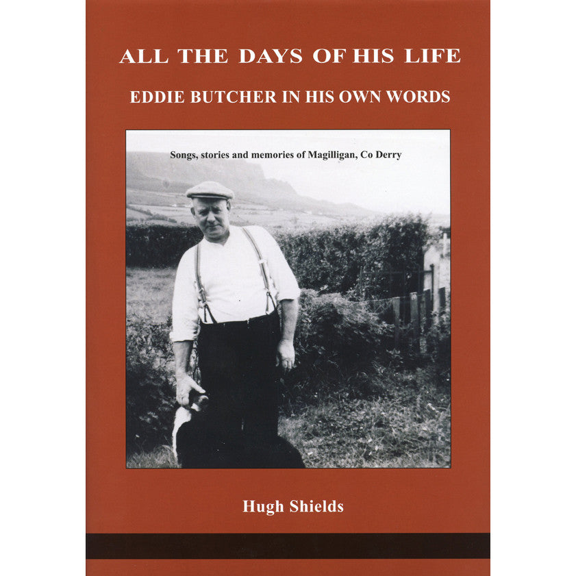 All the Days of His Life: Eddie Butcher in His Own Words: Songs, Stories and Memories of Magilligan, Co Derry / Hugh & Lisa Shields, eds.