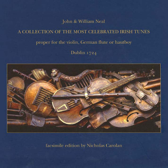 A collection of the most celebrated Irish tunes : proper for the violin, German flute or hautboy / John & William Neal [eds.] ; facsimile edition by Nicholas Carolan