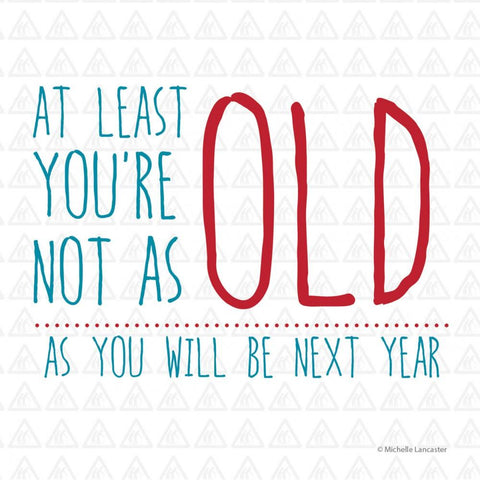 At least you're not as old as you will be next year Greeting Card 6x6