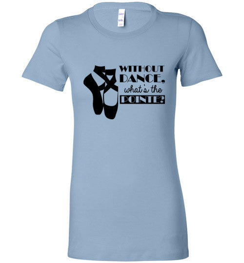 Without Dance What's The Pointe Women's Shirt