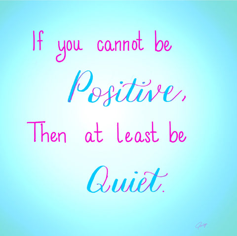 If you cannot be positive, then at least be quiet
