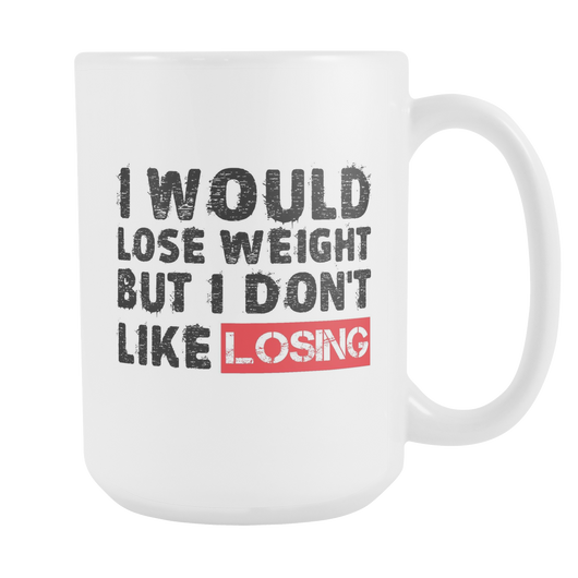 Would Lose Weight But I Don't Like Losing Coffee Mug, 15 Ounce
