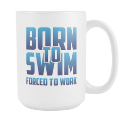 Born To Swim Forced To Work - Swimming Coffee Mug, 15 Ounce