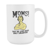 Moms! They're Like Dads Only Smarter Coffee Mug, 15 Ounce
