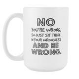 NO You're Wrong. So Just Sit There Coffee Mug, 15 Ounce