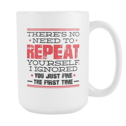 There's No Need To Repeat Yourself Coffee Mug, 15 Ounce