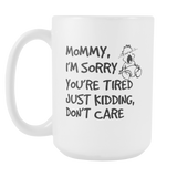 Mommy, I'm Sorry Your Tired Coffee Mug, 15 Ounce