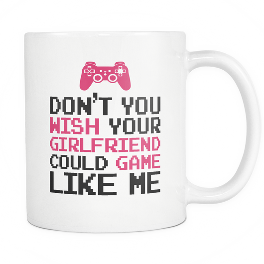 Wish Your Girlfriend Could Game Like Me Coffee Mug, 11 Ounce