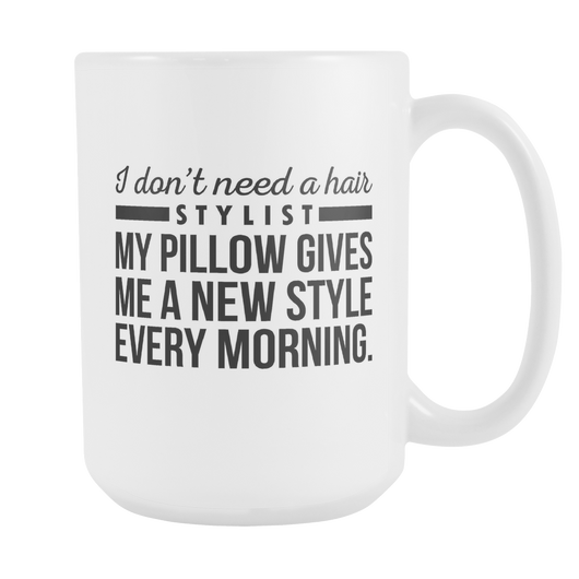 I Don't Need A Hair Stylist Coffee Mug, 15 Ounce