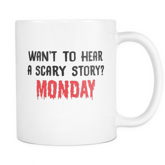Want To Hear A Scary Story? Monday Coffee Mug, 11 Ounce
