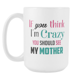 If You Think I'm Crazy Coffee Mug, 15 Ounce