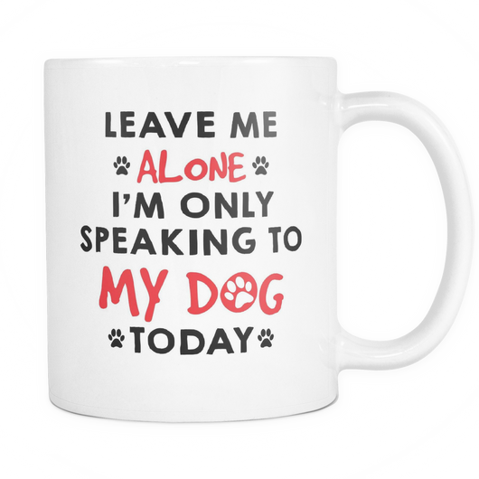 I'm Only Speaking To My Dog Today Coffee Mug, 11 Ounce