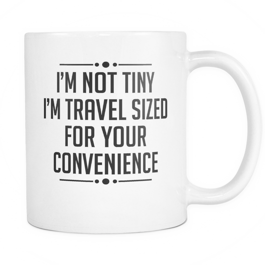 I'm Not Tiny, I'm Travel Sized Coffee Mug, 11 Ounce