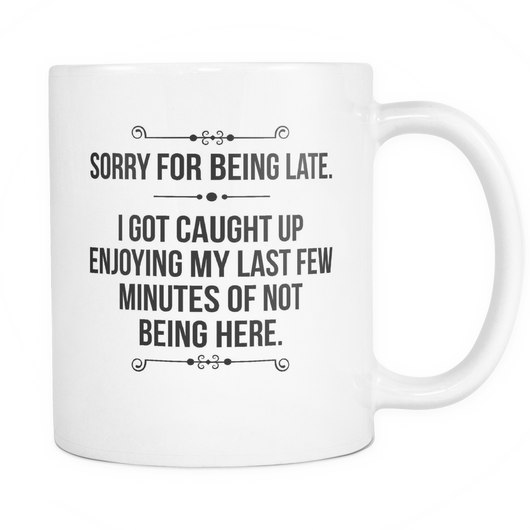 Sorry For Being Late Coffee Mug, 11 Ounce