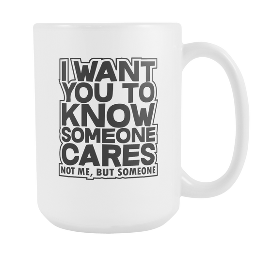 I Want You To Know Someone Cares Coffee Mug, 15 Ounce