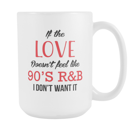 If The Love Doesn't Feel Like 90's R&B Coffee Mug, 15 Ounce