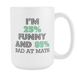 25% Funny And 85% Bad At Math Coffee Mug, 15 Ounce