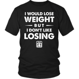 I Would Lose Weight But I Don't Like Losing Shirt