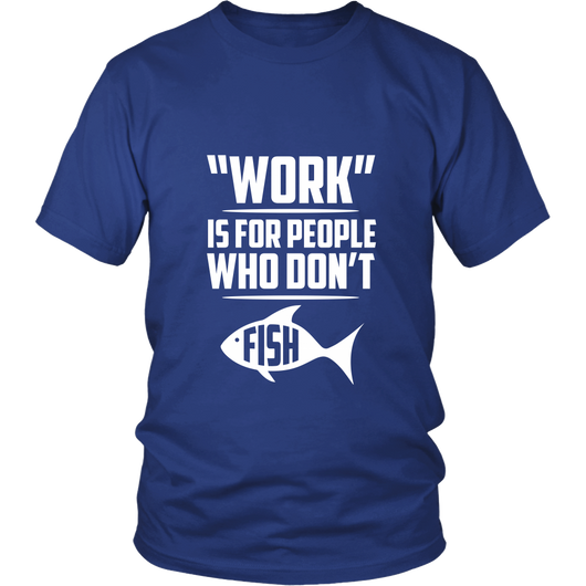 Work Is For People Who Don't Fish Shirt