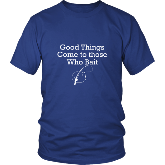 Good Things To Those Who Bait Shirt