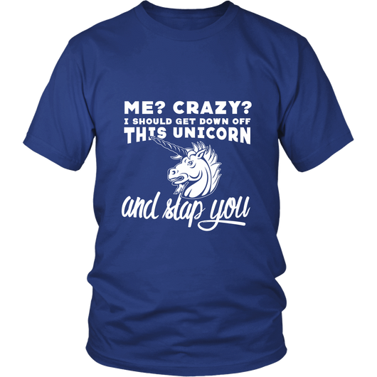Me? Crazy? Let Me Get Down This Unicorn And Slap You Shirt