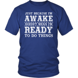 Just Because I'm Awake Doesn't Mean I'm Ready To Do Things Shirt