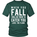 When You Fall I Will Be There To Catch You Love ,The Floor Shirt