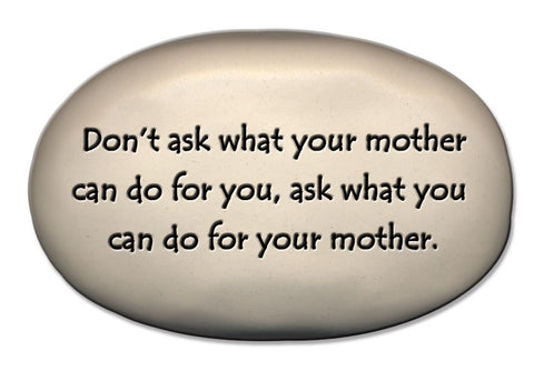 Ceramic Garden Stone - Don't ask what your mother can do for you, ask what you can do for your mother.
