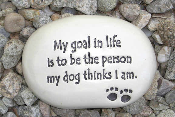Ceramic Garden Stone - My goal in life is to be the person my dog thinks I am.