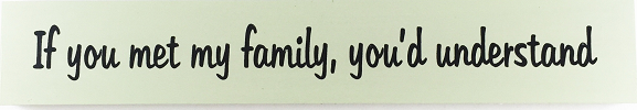 "A green sign that reads ""If you met my family, you'd understand"""