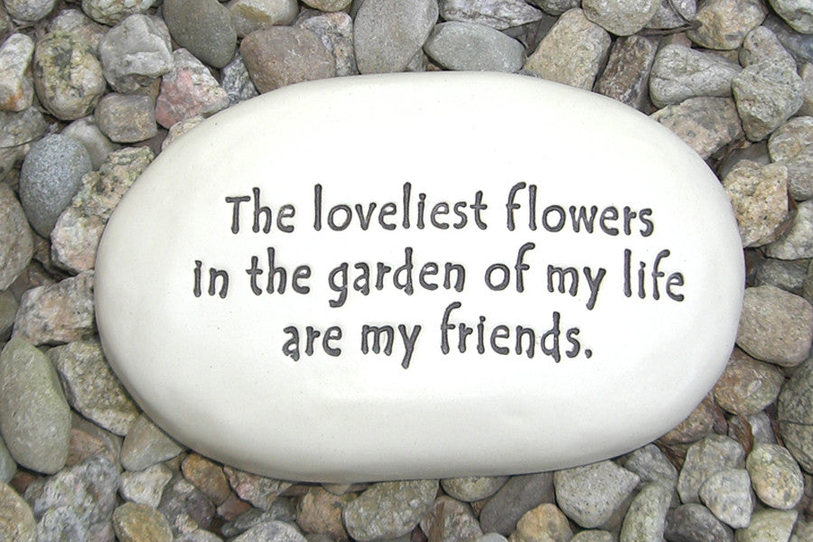 Ceramic Garden Stone - The loveliest flowers in the garden of my life are my friends.