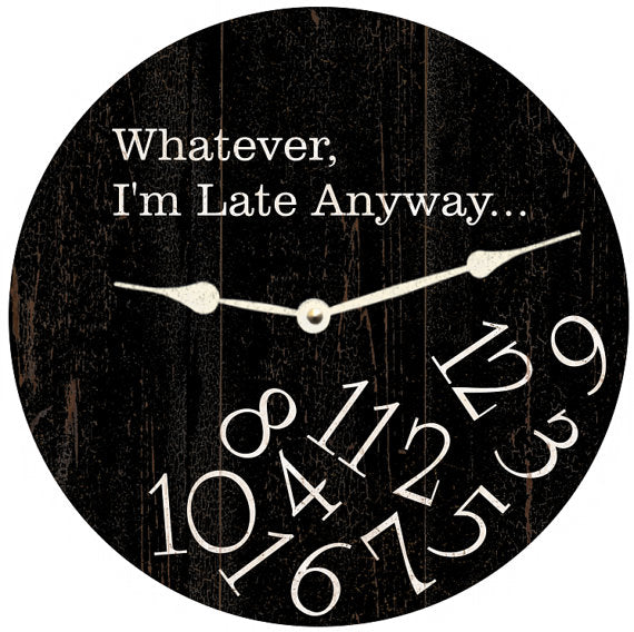 Clock - Wall Hanging - Whatever, I'm Late Anyway Clock