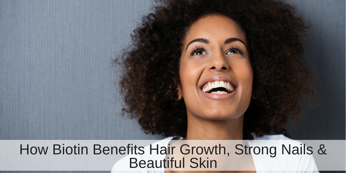 How Biotin Benefits Hair Growth, Strong Nails, and Beautiful Skin