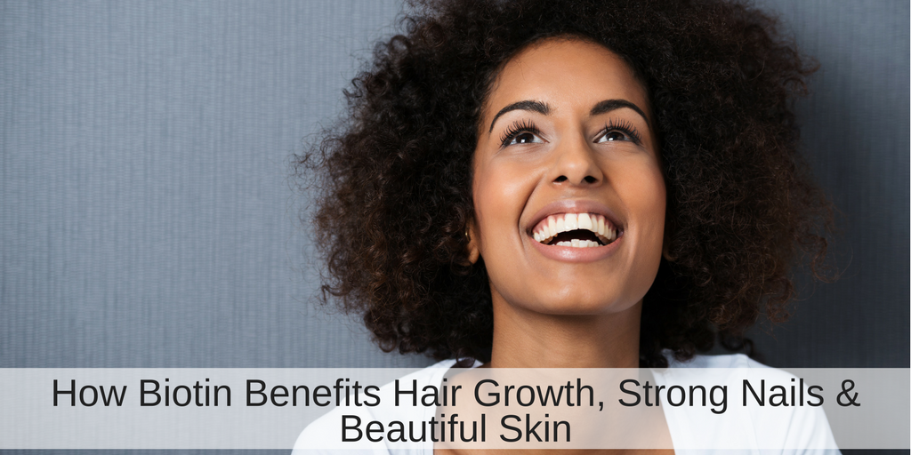 How Biotin Benefits Hair Growth, Strong Nails and Beautiful Skin