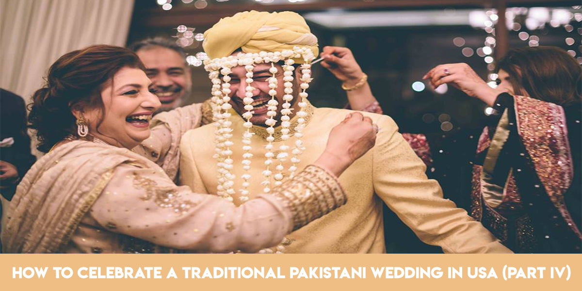 How To Celebrate A Traditional Pakistani Wedding In Usa Part Iv