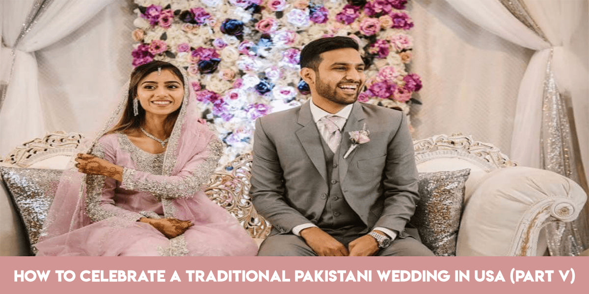 How to Celebrate a Traditional Pakistani Wedding in USA Part 5