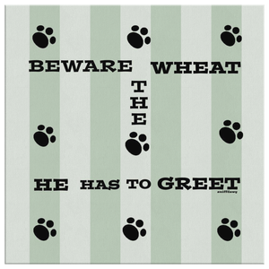 BEWARE THE WHEAT HE HAS TO GREET