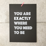 Screen printed poster / You are exactly where you need to be