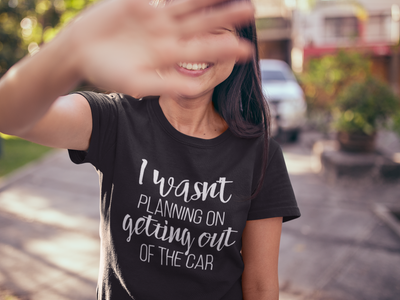I Wasn't Planning On Getting Out of The Car T-Shirt* - Addict Apparel